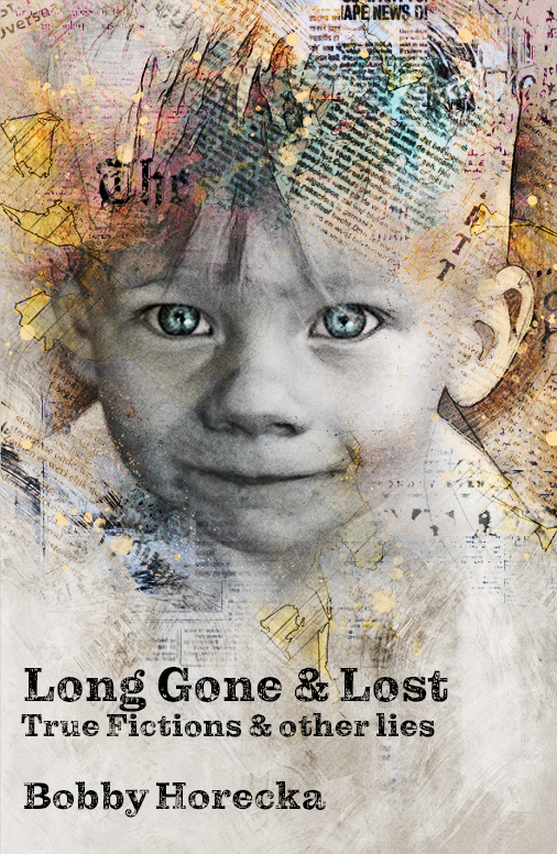 Long Gone & Lost: True Fictions and Other Lies by Bobby Horecka